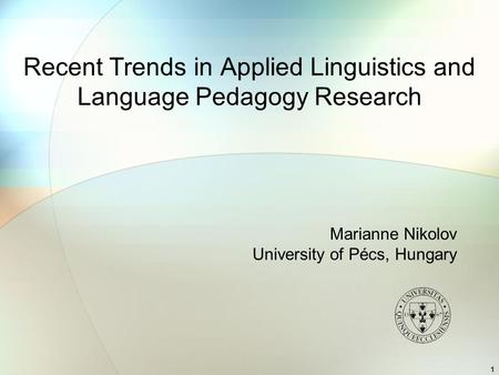 1 Recent Trends in Applied Linguistics and Language Pedagogy Research Marianne Nikolov University of Pécs, Hungary.