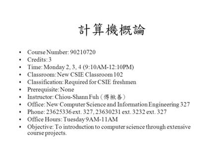 計算機概論 Course Number: 90210720 Credits: 3 Time: Monday 2, 3, 4 (9:10AM-12:10PM) Classroom: New CSIE Classroom 102 Classification: Required for CSIE freshmen.