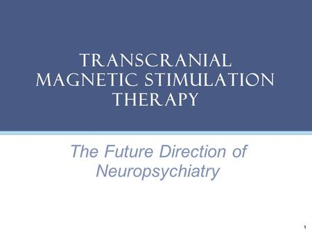 Transcranial Magnetic Stimulation Therapy 1 The Future Direction of Neuropsychiatry.
