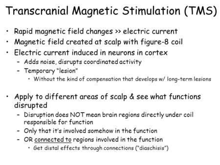 Transcranial Magnetic Stimulation (TMS) Rapid magnetic field changes >> electric current Magnetic field created at scalp with figure-8 coil Electric current.