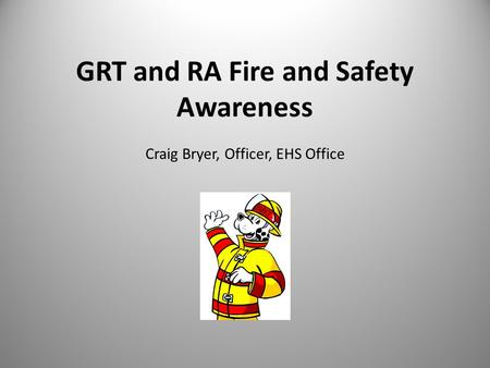 GRT and RA Fire and Safety Awareness Craig Bryer, Officer, EHS Office.