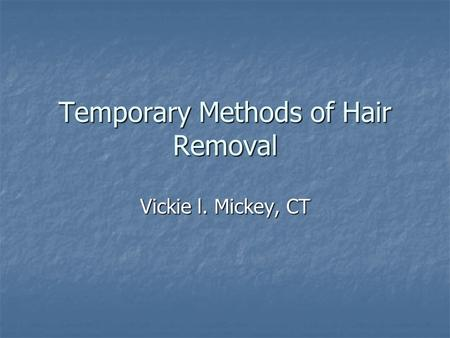 Temporary Methods of Hair Removal Vickie l. Mickey, CT.