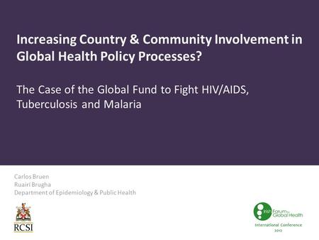 Increasing Country & Community Involvement in Global Health Policy Processes? The Case of the Global Fund to Fight HIV/AIDS, Tuberculosis and Malaria Carlos.