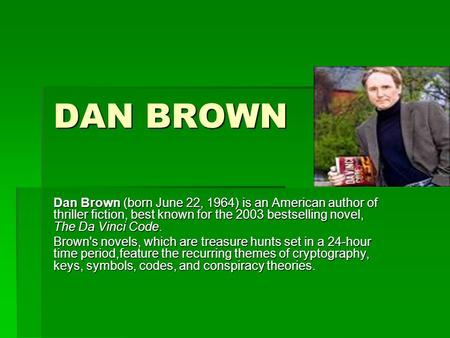 DAN BROWN Dan Brown (born June 22, 1964) is an American author of thriller fiction, best known for the 2003 bestselling novel, The Da Vinci Code. Brown's.