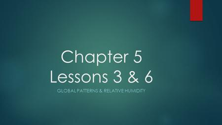 Chapter 5 Lessons 3 & 6 GLOBAL PATTERNS & RELATIVE HUMIDITY.