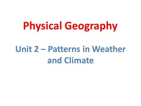 Physical Geography Unit 2 – Patterns in Weather and Climate.