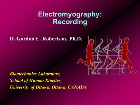 Electromyography: Recording D. Gordon E. Robertson, Ph.D. Biomechanics Laboratory, School of Human Kinetics, University of Ottawa, Ottawa, CANADA.