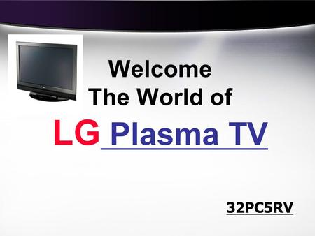 Welcome The World of LG Plasma TV 32PC5RV. No Eye Stress (100Hz Tech) TruMotion (0.001ms Response Time) Best for Home viewing 3 Reasons to go for LG Plasma.