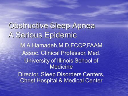 Obstructive Sleep Apnea: A Serious Epidemic Obstructive Sleep Apnea A Serious Epidemic M.A.Hamadeh,M.D,FCCP,FAAM Assoc. Clinical Professor, Med. University.