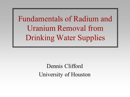 Fundamentals of Radium and Uranium Removal from Drinking Water Supplies Dennis Clifford University of Houston.