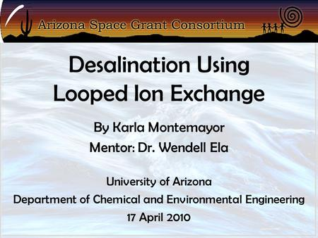 Desalination Using Looped Ion Exchange By Karla Montemayor Mentor: Dr. Wendell Ela University of Arizona Department of Chemical and Environmental Engineering.