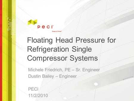 Floating Head Pressure for Refrigeration Single Compressor Systems Michele Friedrich, PE – Sr. Engineer Dustin Bailey – Engineer PECI 11/2/2010.