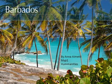 By Anna Aimetti Myp1 Hummanities. Are you new to Barbados? If you are, you will love it because there are lots of stuff to do. It's really FUN!!!!!!!!!