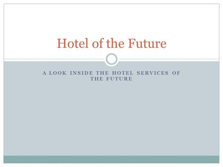 A LOOK INSIDE THE HOTEL SERVICES OF THE FUTURE Hotel of the Future.