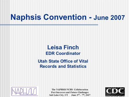 The NAPHSIS/NCHS Collaboration Past Successes and Future Challenges Salt Lake City, UT June 3 rd – 7 th, 2007 Leisa Finch EDR Coordinator Utah State Office.