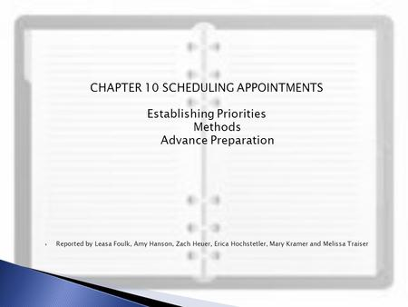 CHAPTER 10 SCHEDULING APPOINTMENTS Establishing Priorities Methods Advance Preparation  Reported by Leasa Foulk, Amy Hanson, Zach Heuer, Erica Hochstetler,