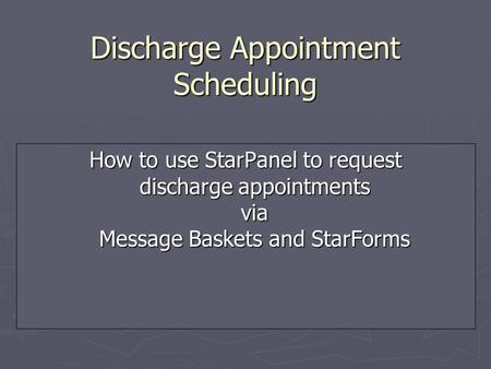 Discharge Appointment Scheduling How to use StarPanel to request discharge appointments via Message Baskets and StarForms.