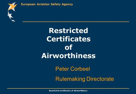 European Aviation Safety Agency Restricted Certificates of Airworthiness Peter Corbeel Rulemaking Directorate.