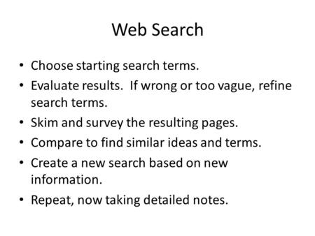 Web Search Choose starting search terms. Evaluate results. If wrong or too vague, refine search terms. Skim and survey the resulting pages. Compare to.