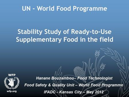 UN - World Food Programme Stability Study of Ready-to-Use Supplementary Food in the field Hanane Bouzambou– Food Technologist Food Safety & Quality Unit.