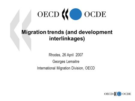 1 Migration trends (and development interlinkages) Rhodes, 26 April 2007 Georges Lemaitre International Migration Division, OECD.