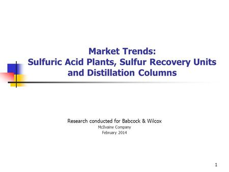 Market Trends: Sulfuric Acid Plants, Sulfur Recovery Units and Distillation Columns Research conducted for Babcock & Wilcox McIlvaine Company February.
