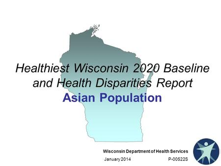 Wisconsin Department of Health Services January 2014 P-00522S Healthiest Wisconsin 2020 Baseline and Health Disparities Report Asian Population.
