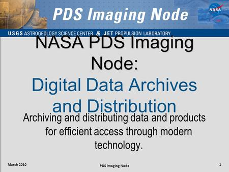 March 2010 PDS Imaging Node 1 NASA PDS Imaging Node: NASA PDS Imaging Node: Digital Data Archives and Distribution Archiving and distributing data and.