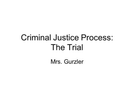 Criminal Justice Process: The Trial Mrs. Gurzler.