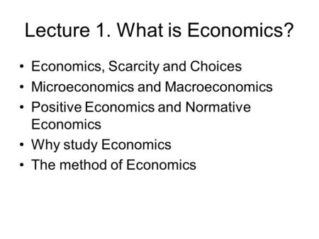 Lecture 1. What is Economics? Economics, Scarcity and Choices Microeconomics and Macroeconomics Positive Economics and Normative Economics Why study Economics.