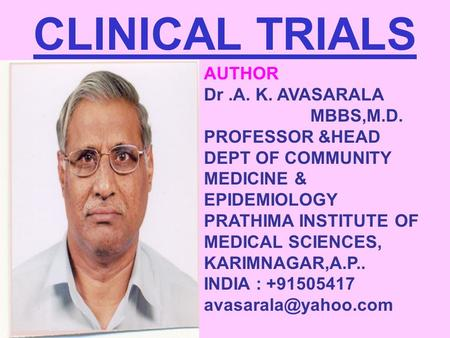 CLINICAL TRIALS AUTHOR Dr.A. K. AVASARALA MBBS,M.D. PROFESSOR &HEAD DEPT OF COMMUNITY MEDICINE & EPIDEMIOLOGY PRATHIMA INSTITUTE OF MEDICAL SCIENCES, KARIMNAGAR,A.P..