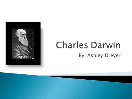 By: Ashley Dreyer.  His full name is Charles Robert Darwin  Born on February 12 th, 1809  Born in Shrewsbury, England  Born into a wealthy and well-connected.