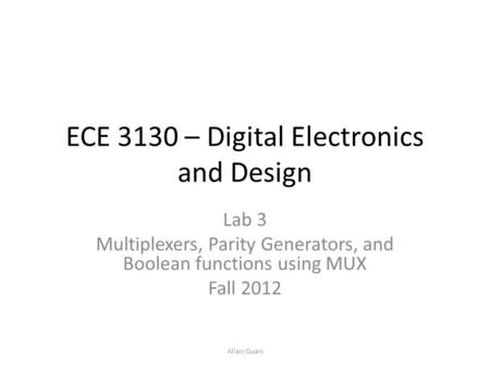 ECE 3130 – Digital Electronics and Design Lab 3 Multiplexers, Parity Generators, and Boolean functions using MUX Fall 2012 Allan Guan.