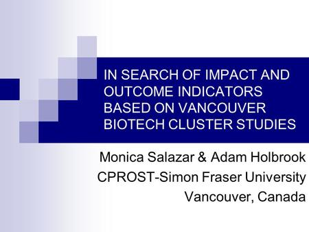 IN SEARCH OF IMPACT AND OUTCOME INDICATORS BASED ON VANCOUVER BIOTECH CLUSTER STUDIES Monica Salazar & Adam Holbrook CPROST-Simon Fraser University Vancouver,