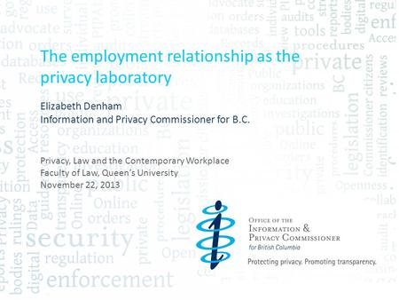 The employment relationship as the privacy laboratory Elizabeth Denham Information and Privacy Commissioner for B.C. Privacy, Law and the Contemporary.