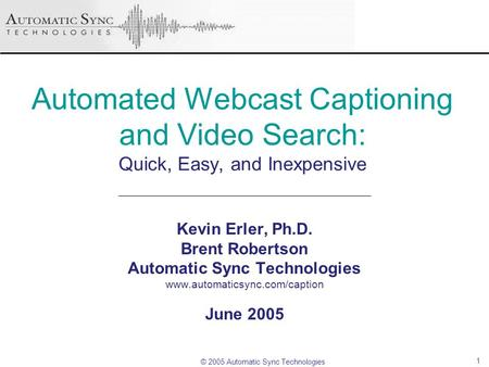 © 2005 Automatic Sync Technologies 1 Automated Webcast Captioning and Video Search: Quick, Easy, and Inexpensive Kevin Erler, Ph.D. Brent Robertson Automatic.