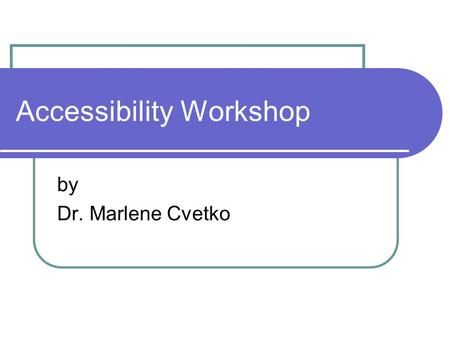 Accessibility Workshop by Dr. Marlene Cvetko. Our Goals Define accessibility Review some accessibility laws and guidelines Demonstrate how you can make.