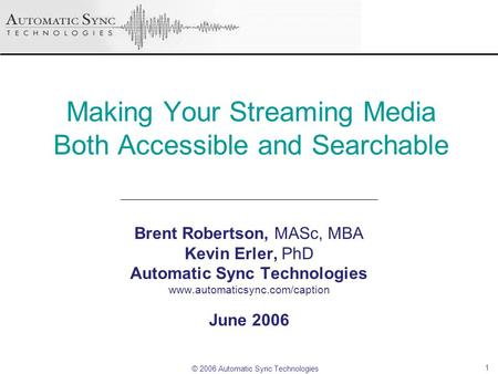 © 2006 Automatic Sync Technologies 1 Making Your Streaming Media Both Accessible and Searchable Brent Robertson, MASc, MBA Kevin Erler, PhD Automatic Sync.