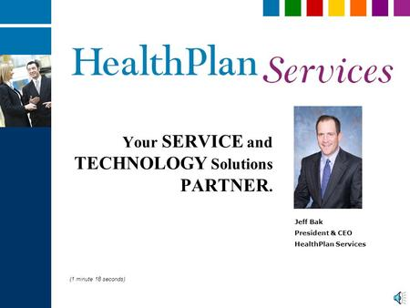 Your SERVICE and TECHNOLOGY Solutions PARTNER. Jeff Bak President & CEO HealthPlan Services (1 minute 18 seconds)