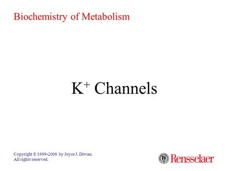 K + Channels Copyright © 1999-2008 by Joyce J. Diwan. All rights reserved. Biochemistry of Metabolism.