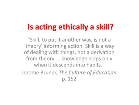 Is acting ethically a skill? Skill, to put it another way, is not a 'theory' informing action. Skill is a way of dealing with things, not a derivation.