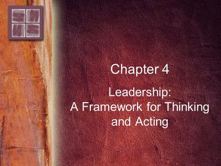 Chapter 4 Leadership: A Framework for Thinking and Acting.