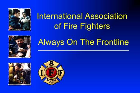 International Association of Fire Fighters Always On The Frontline.