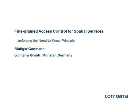 Fine-grained Access Control for Spatial Services...e nforcing the Need-to-Know Principle Rüdiger Gartmann con terra GmbH, Münster, Germany.