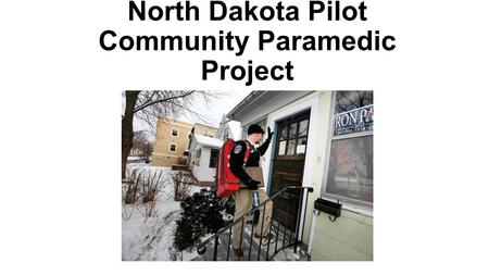 North Dakota Pilot Community Paramedic Project. Community Paramedics in N.D., Why? Inconsistent Access to Healthcare in State Insufficient providers at.