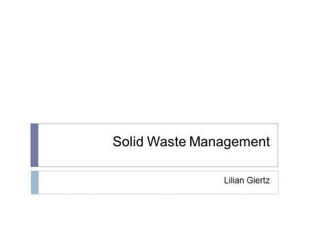 Solid Waste Management Lilian Giertz. Overview  What is solid waste?  How does this affect us?  Current management practices  Future management possibilities.