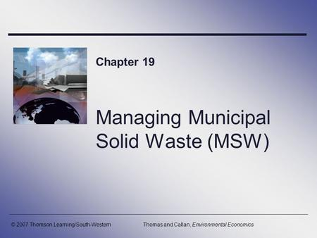 Managing Municipal Solid Waste (MSW) Chapter 19 © 2007 Thomson Learning/South-WesternThomas and Callan, Environmental Economics.