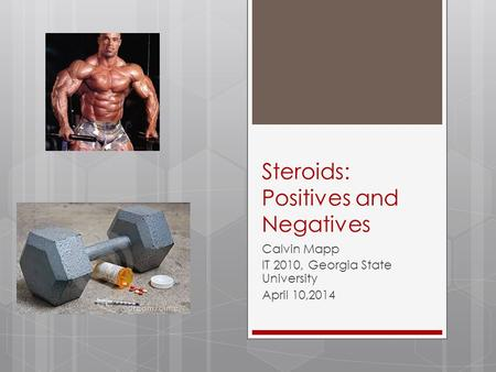 Steroids: Positives and Negatives Calvin Mapp IT 2010, Georgia State University April 10,2014.