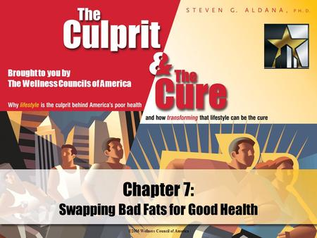 ©2006 Wellness Council of America Brought to you by The Wellness Councils of America Swapping Bad Fats for Good Health Chapter 7: