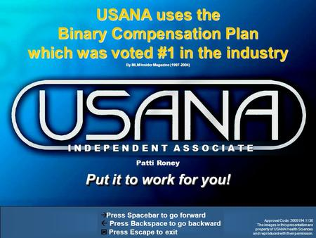 Put it to work for you!   Press Spacebar to go forward  Press Backspace to go backward  Press Escape to exit USANA uses the Binary Compensation Plan.
